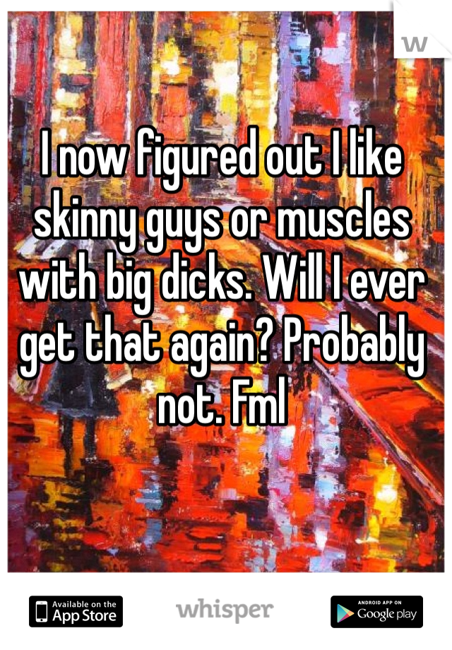 I now figured out I like skinny guys or muscles with big dicks. Will I ever get that again? Probably not. Fml
