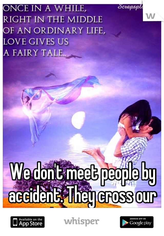 We don't meet people by accident. They cross our path for a reason