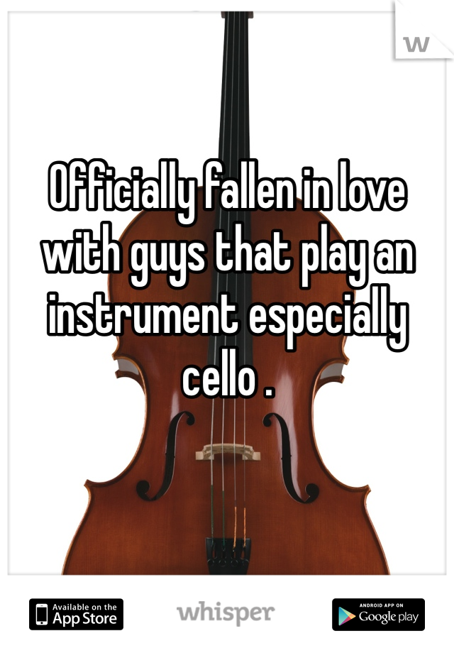 Officially fallen in love with guys that play an instrument especially cello .