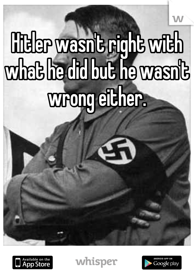 Hitler wasn't right with what he did but he wasn't wrong either.