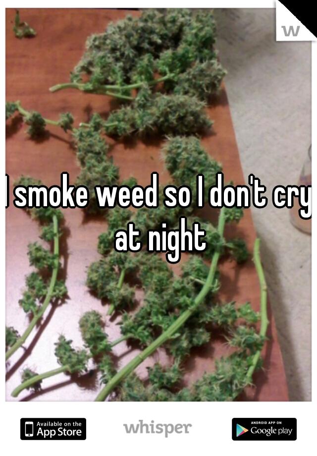 I smoke weed so I don't cry at night