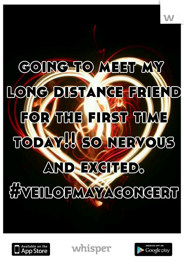 going to meet my long distance friend for the first time today!! so nervous and excited. #veilofmayaconcert