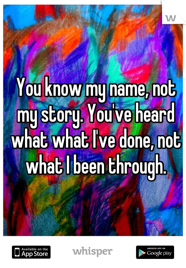 You know my name, not my story. You've heard what what I've done, not what I been through.