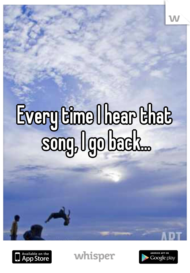 Every time I hear that song, I go back...