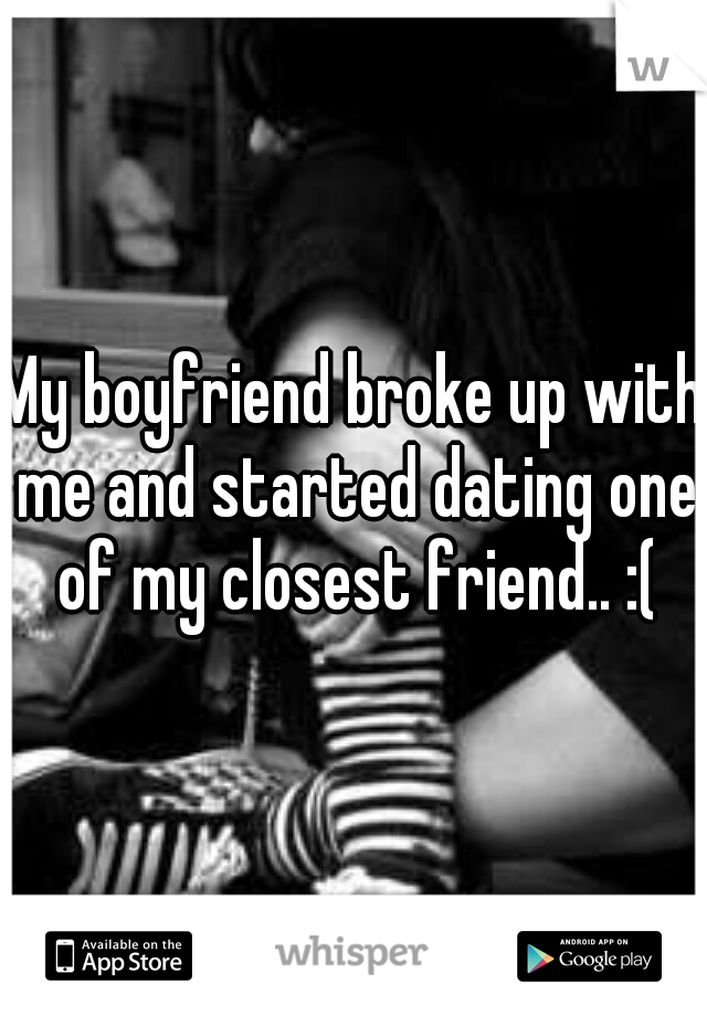 My boyfriend broke up with me and started dating one of my closest friend.. :(