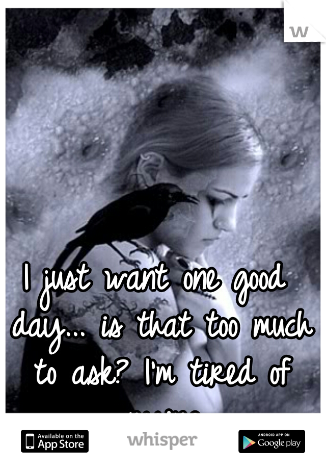 I just want one good day... is that too much to ask? I'm tired of crying.