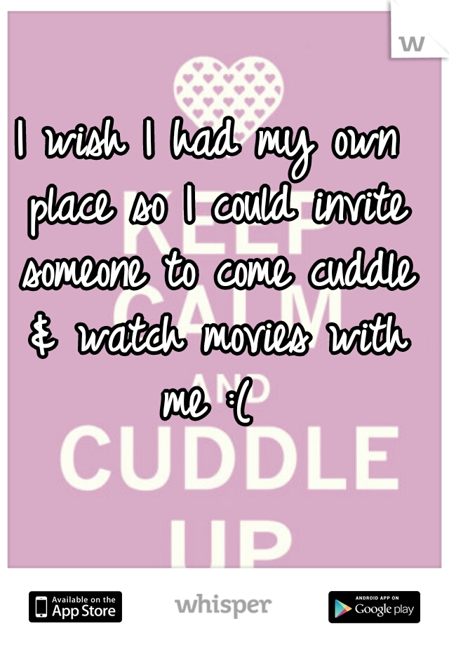 I wish I had my own place so I could invite someone to come cuddle & watch movies with me :(