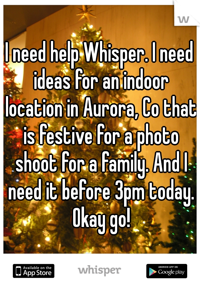I need help Whisper. I need ideas for an indoor location in Aurora, Co that is festive for a photo shoot for a family. And I need it before 3pm today. Okay go!
