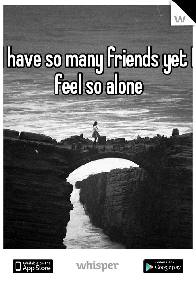 I have so many friends yet I feel so alone