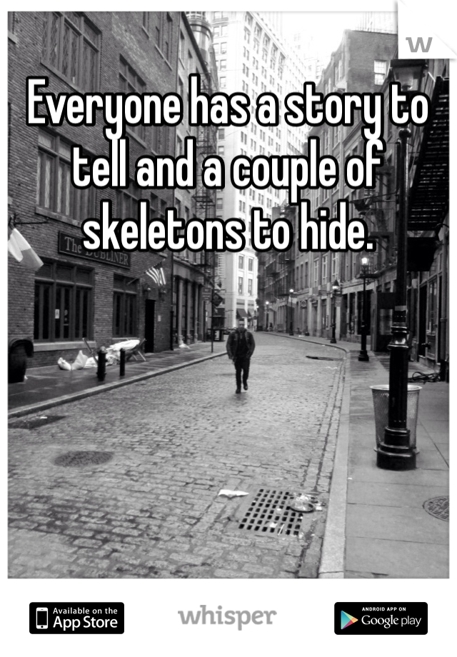 Everyone has a story to tell and a couple of skeletons to hide.