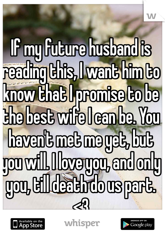 If my future husband is reading this, I want him to know that I promise to be the best wife I can be. You haven't met me yet, but you will. I love you, and only you, till death do us part. <3