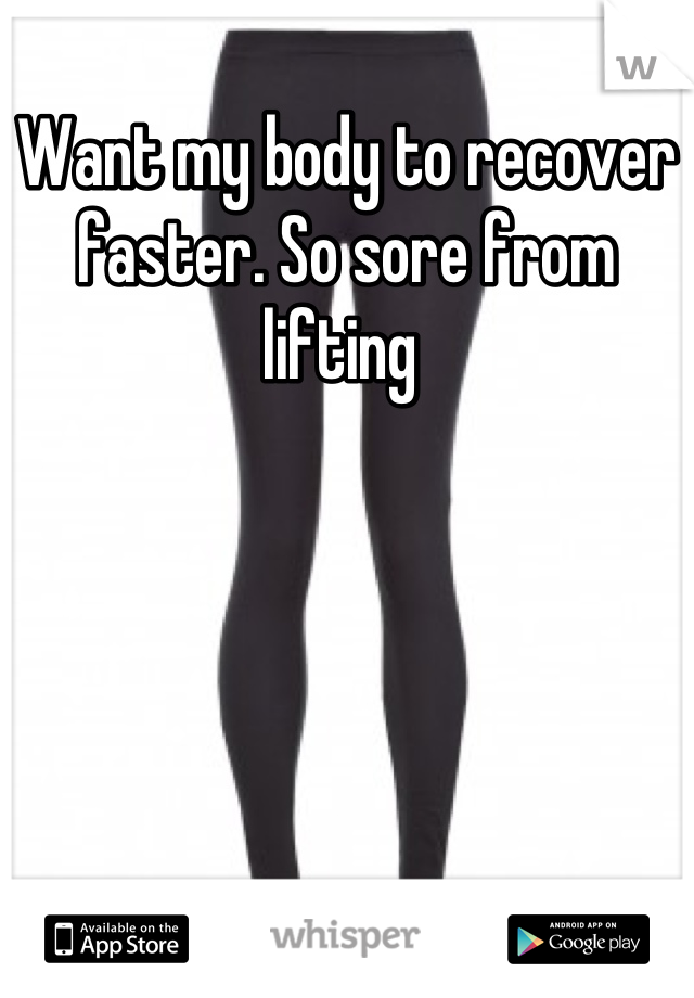 Want my body to recover faster. So sore from lifting