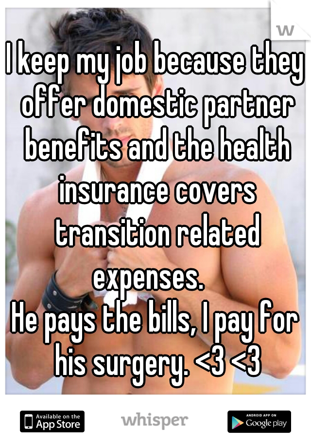 I keep my job because they offer domestic partner benefits and the health insurance covers transition related expenses.    He pays the bills, I pay for his surgery. <3 <3