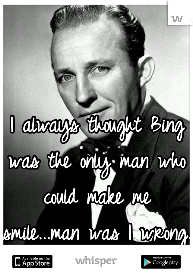 I always thought Bing was the only man who could make me smile...man was I wrong.