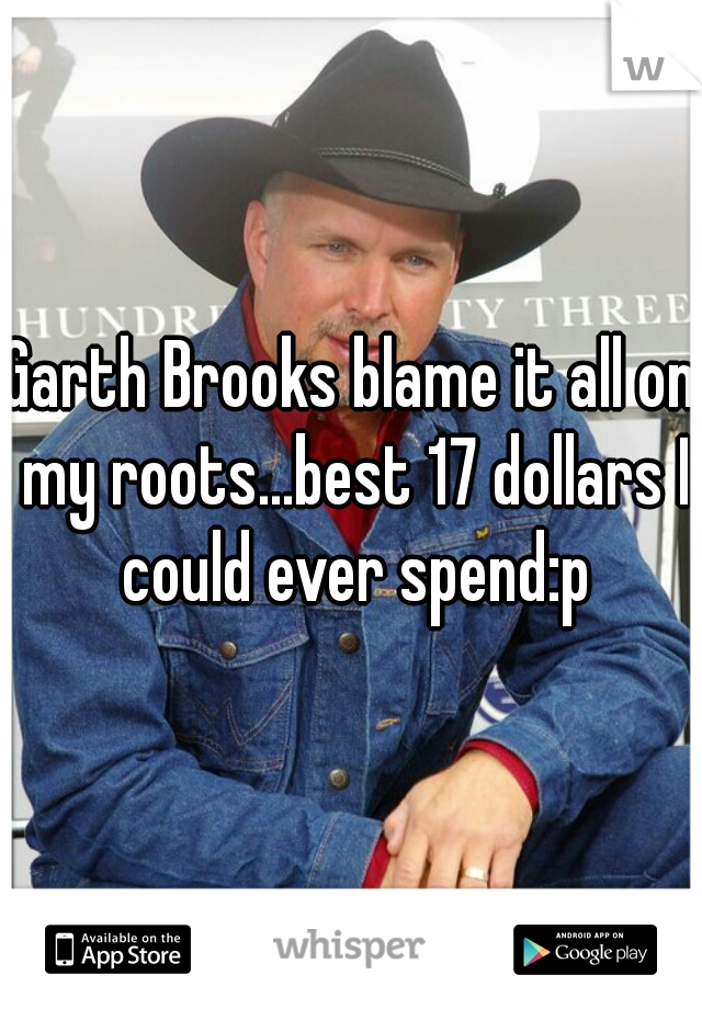 Garth Brooks blame it all on my roots...best 17 dollars I could ever spend:p