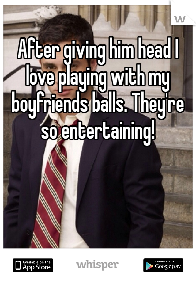 After giving him head I love playing with my boyfriends balls. They're so entertaining!