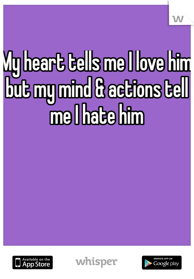 My heart tells me I love him but my mind & actions tell me I hate him