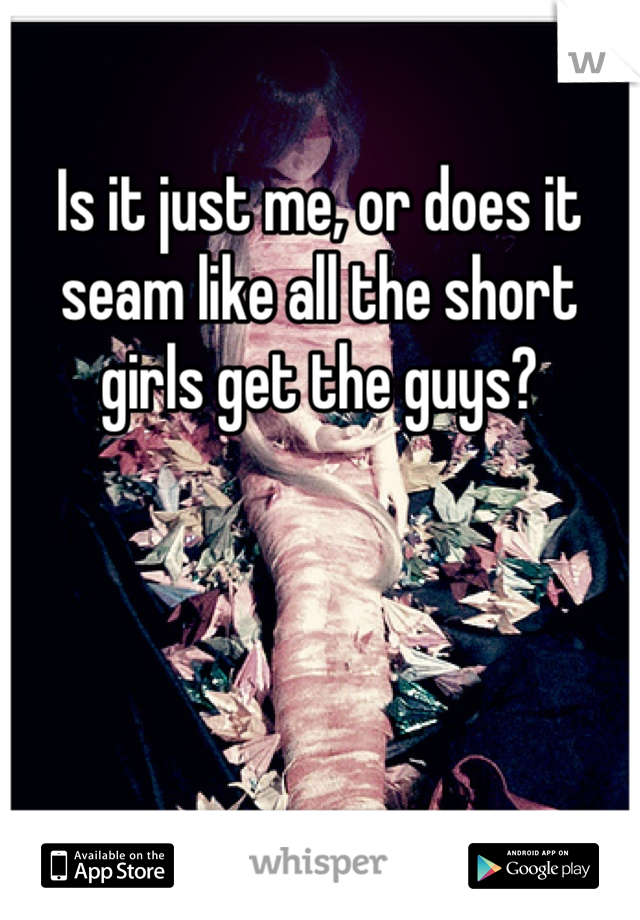 Is it just me, or does it seam like all the short girls get the guys?