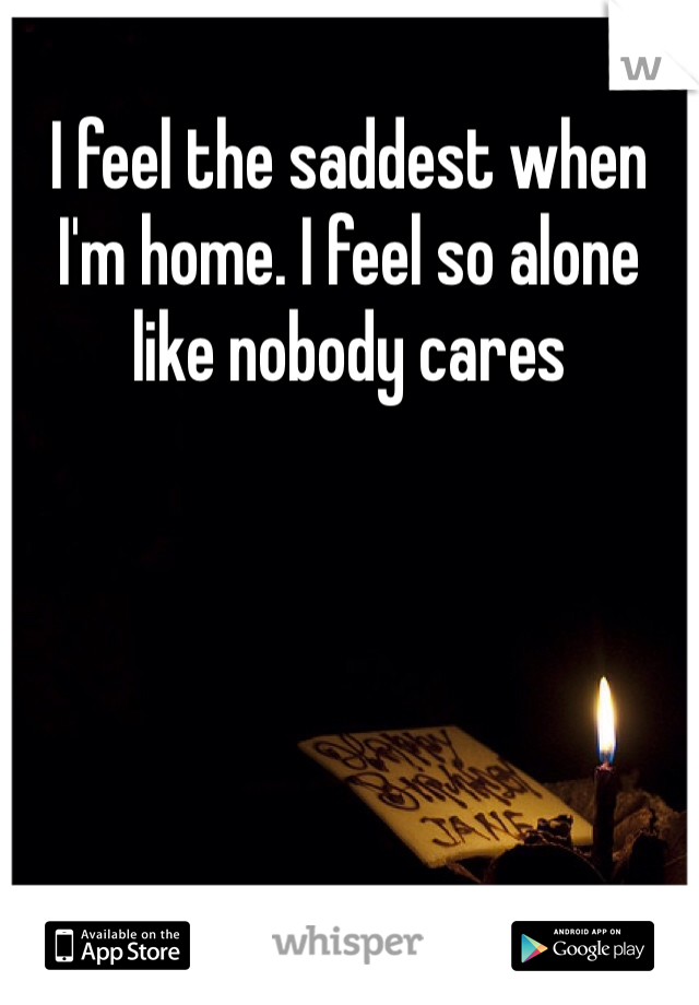 I feel the saddest when I'm home. I feel so alone like nobody cares