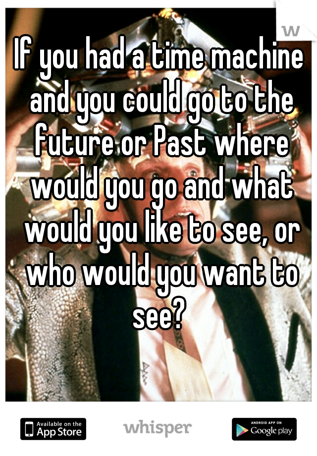 If you had a time machine and you could go to the future or Past where would you go and what would you like to see, or who would you want to see?