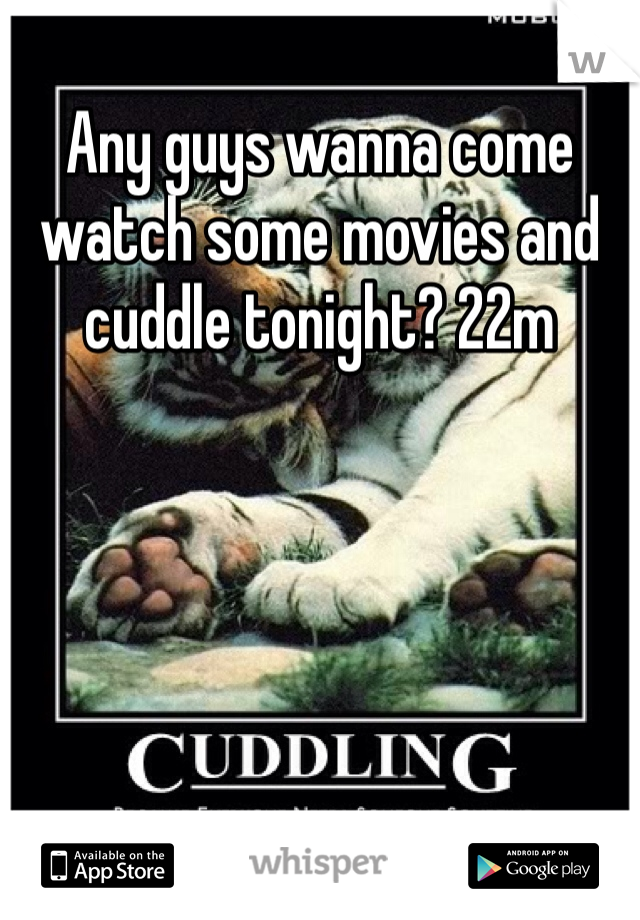 Any guys wanna come watch some movies and cuddle tonight? 22m