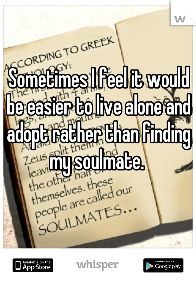 Sometimes I feel it would be easier to live alone and adopt rather than finding my soulmate.