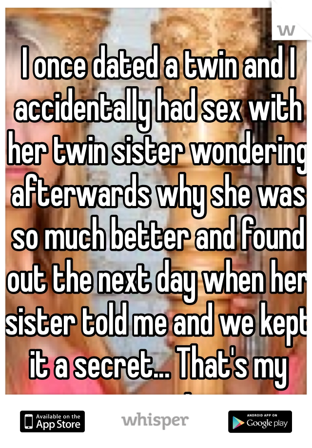 I once dated a twin and I accidentally had sex with her twin sister wondering afterwards why she was so much better and found out the next day when her sister told me and we kept it a secret... That's my secret