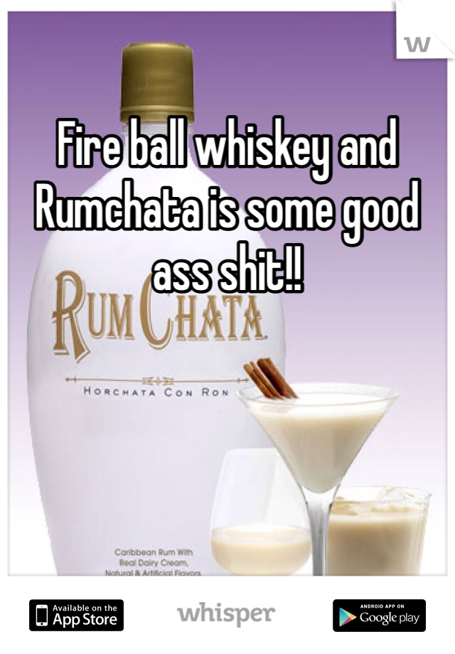 Fire ball whiskey and Rumchata is some good ass shit!!