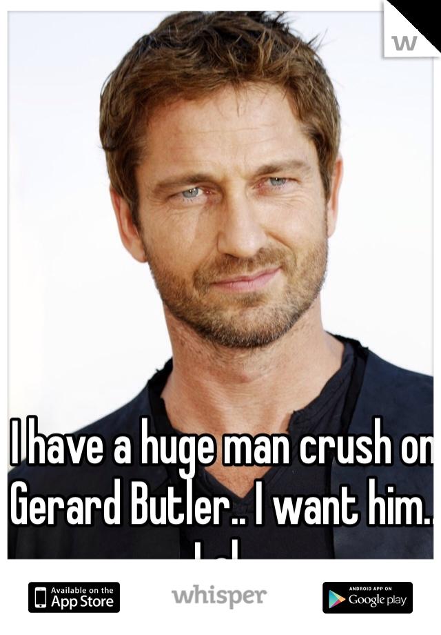 I have a huge man crush on Gerard Butler.. I want him.. Lol..