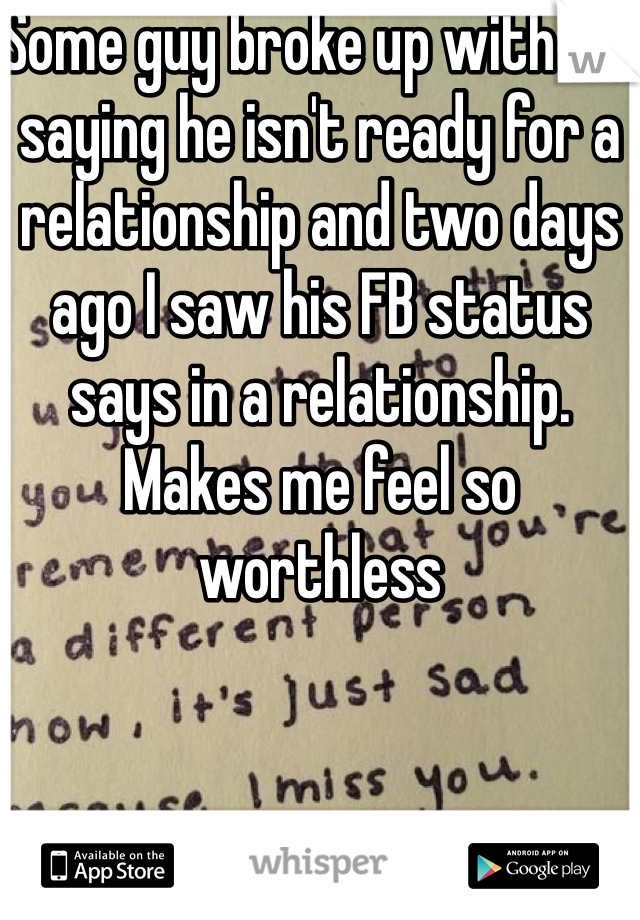 Some guy broke up with me saying he isn't ready for a relationship and two days ago I saw his FB status says in a relationship. Makes me feel so worthless