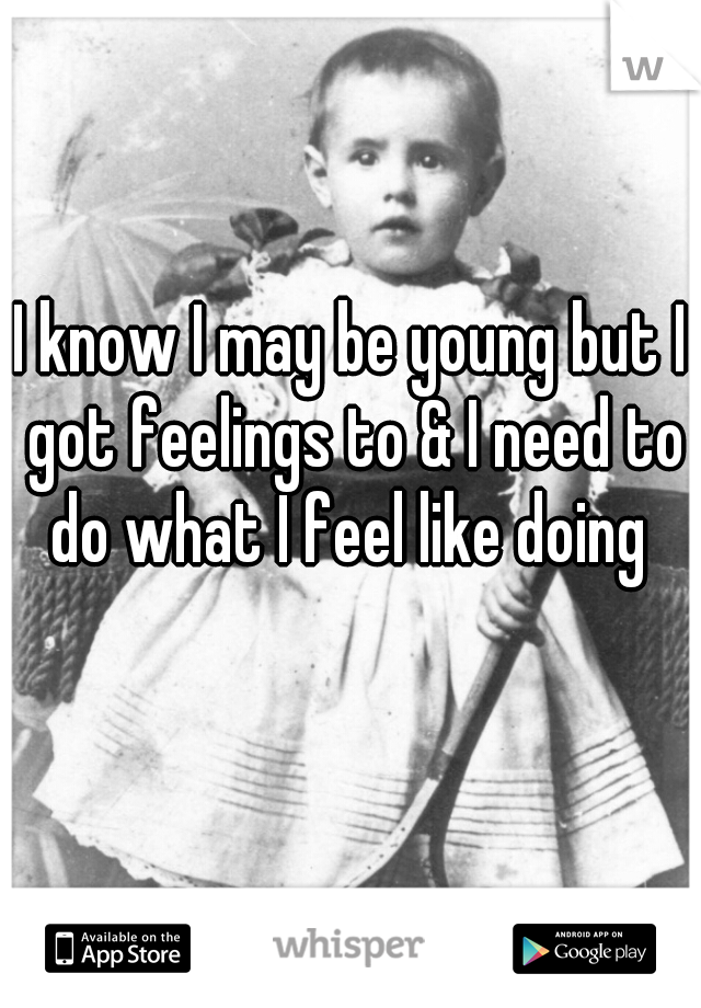 I know I may be young but I got feelings to & I need to do what I feel like doing