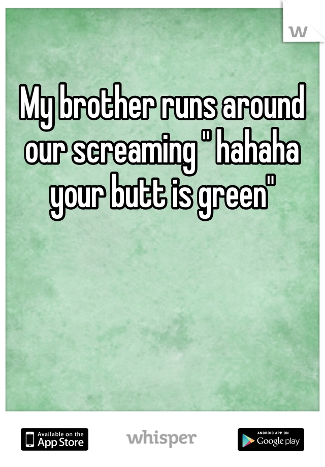 "My brother runs around our screaming "" hahaha your butt is green"""