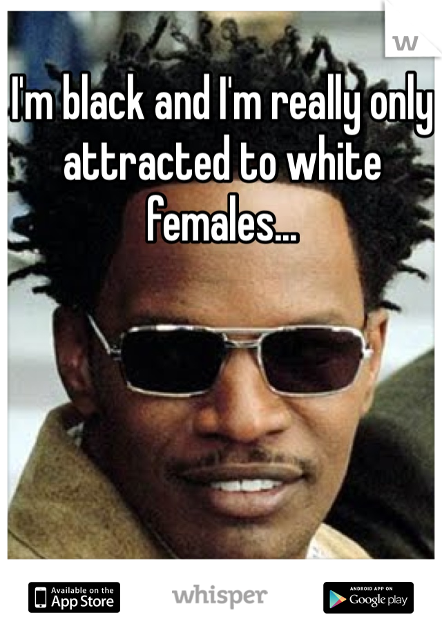 I'm black and I'm really only attracted to white females...