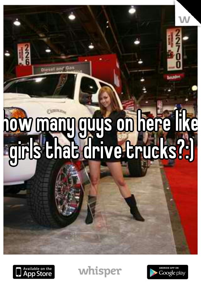 how many guys on here like girls that drive trucks?:)