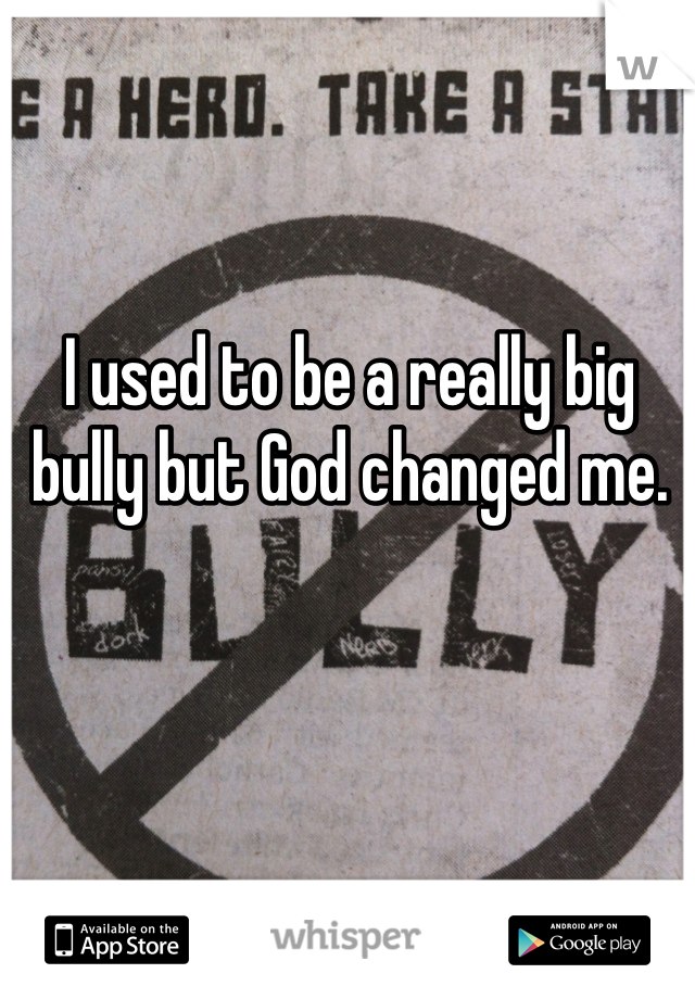 I used to be a really big bully but God changed me.