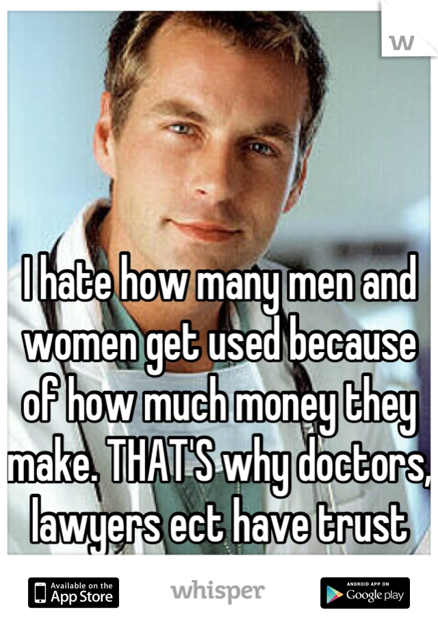 I hate how many men and women get used because of how much money they make. THAT'S why doctors, lawyers ect have trust issues.