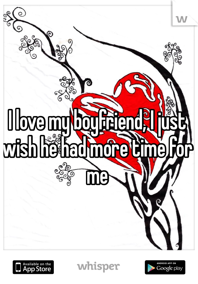 I love my boyfriend, I just wish he had more time for me