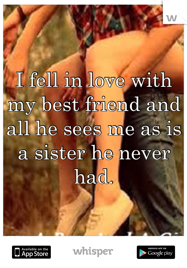 I fell in love with my best friend and all he sees me as is a sister he never had.