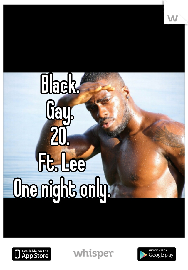 Black.  Gay.  20.  Ft. Lee One night only.