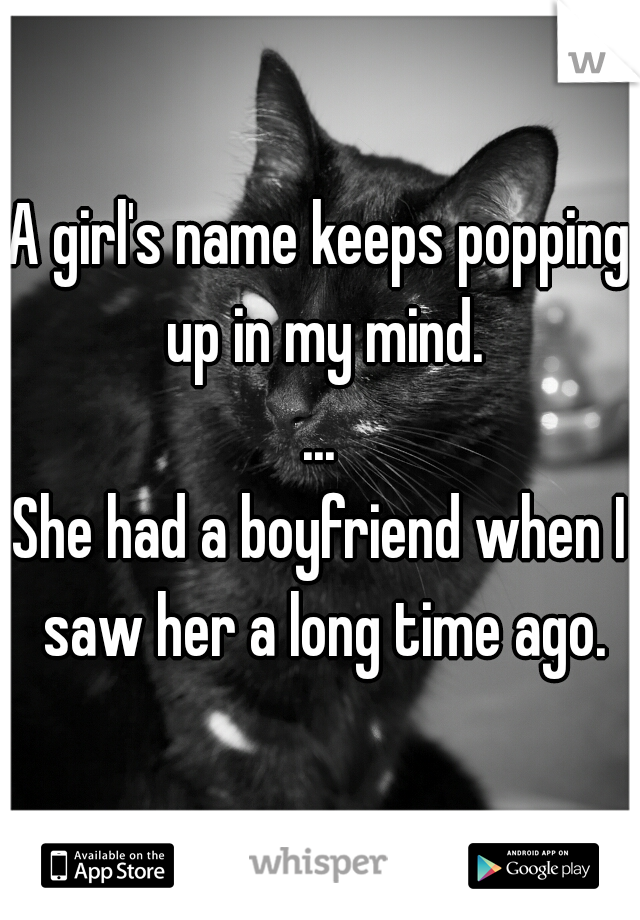 A girl's name keeps popping up in my mind. ... She had a boyfriend when I saw her a long time ago.
