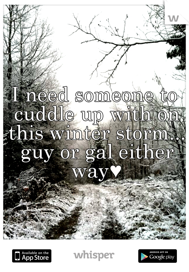 I need someone to cuddle up with on this winter storm... guy or gal either way♥
