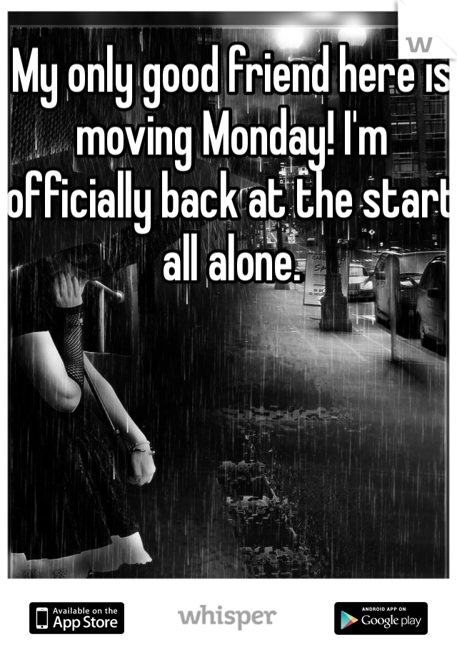 My only good friend here is moving Monday! I'm officially back at the start all alone.