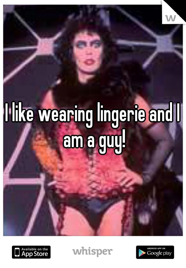 I like wearing lingerie and I am a guy!