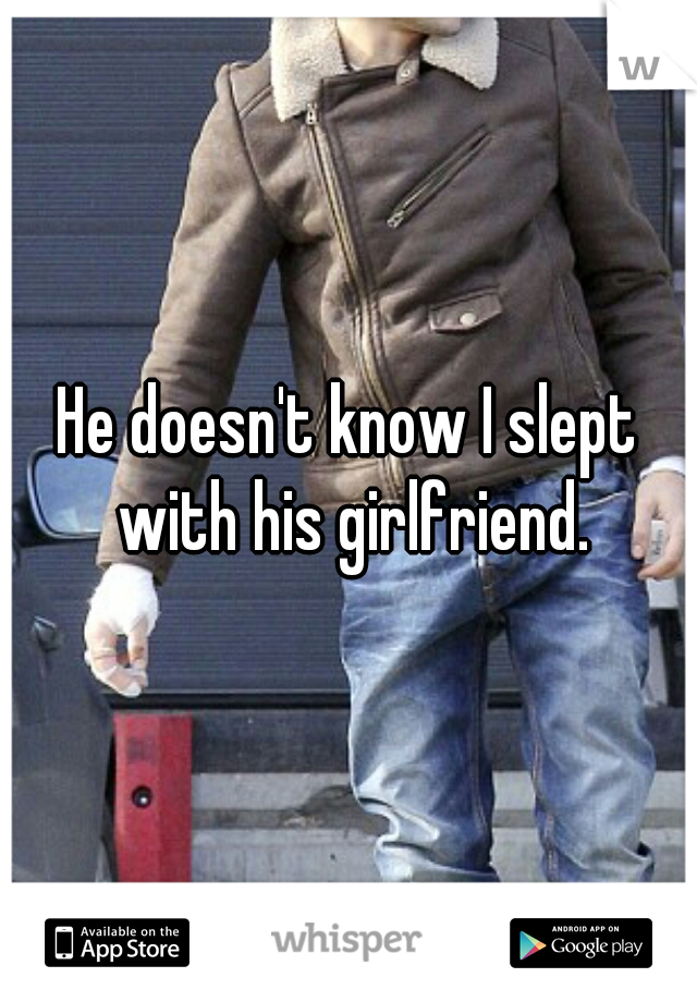 He doesn't know I slept with his girlfriend.