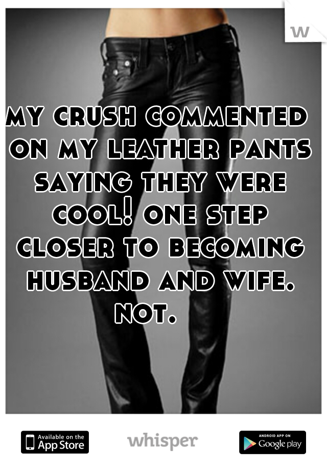 my crush commented on my leather pants saying they were cool! one step closer to becoming husband and wife. not.