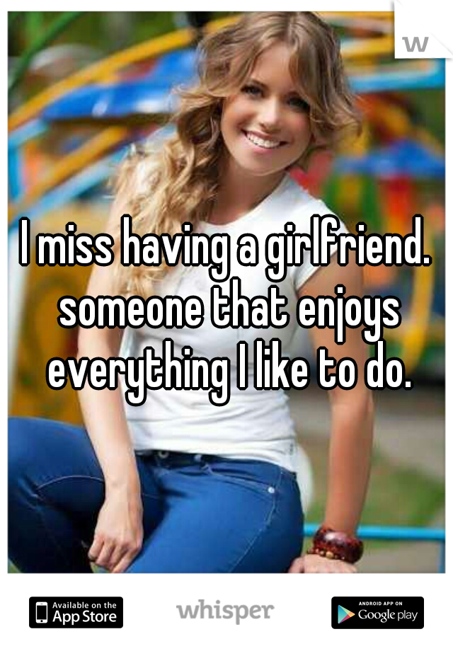I miss having a girlfriend. someone that enjoys everything I like to do.