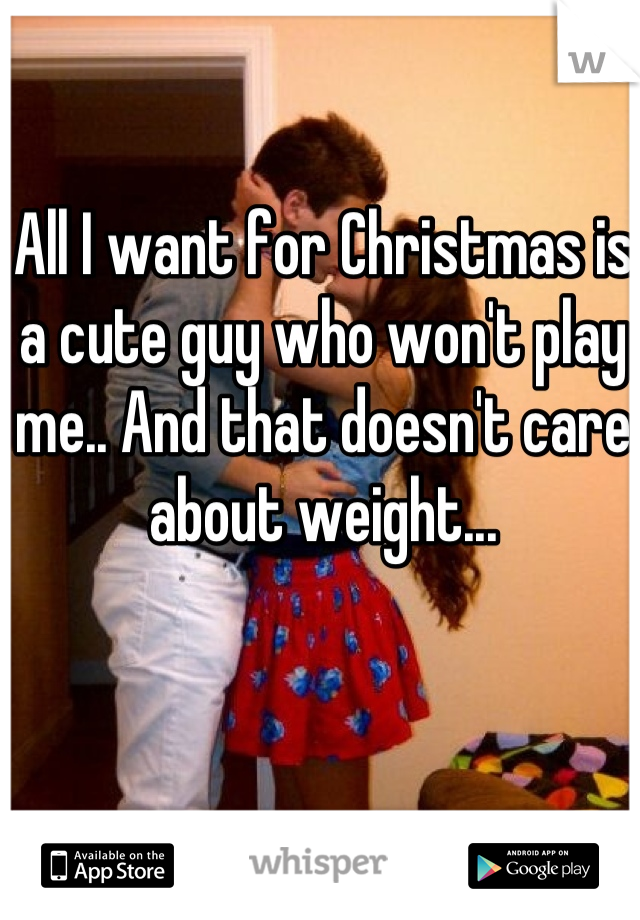 All I want for Christmas is a cute guy who won't play me.. And that doesn't care about weight...