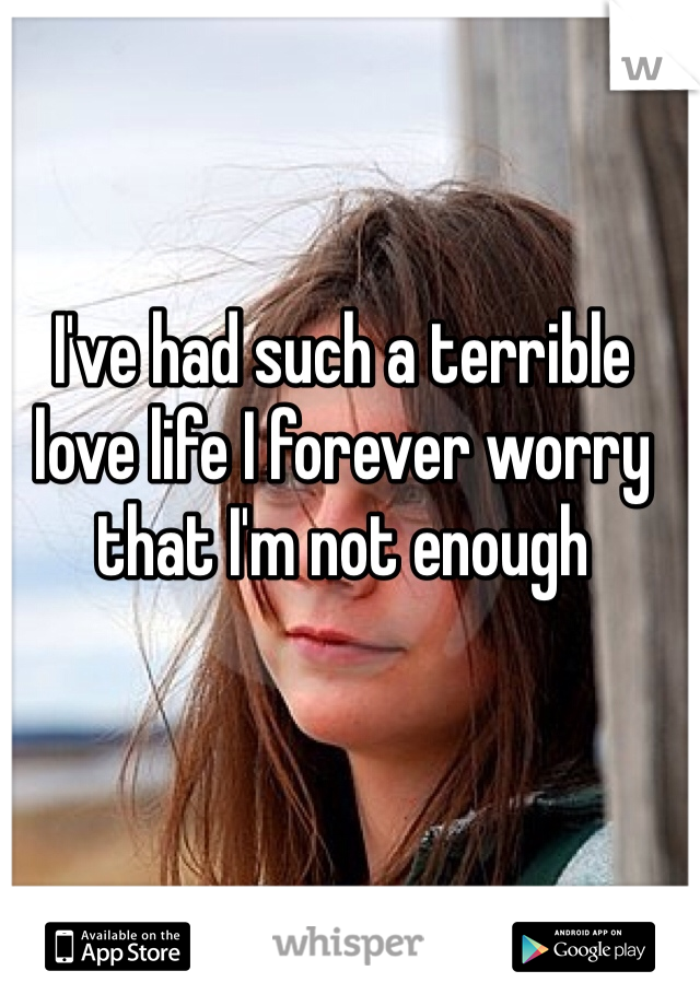 I've had such a terrible love life I forever worry that I'm not enough