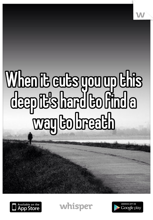When it cuts you up this deep it's hard to find a way to breath