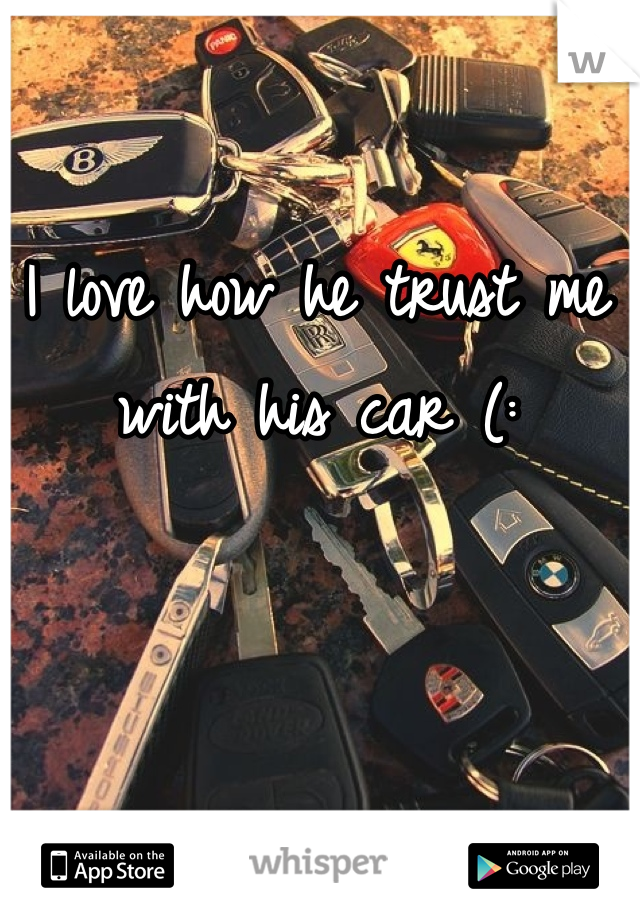 I love how he trust me with his car (: